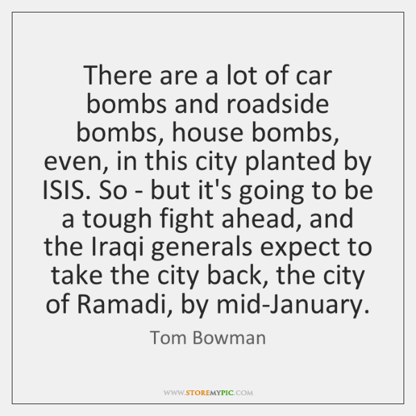 There are a lot of car bombs and roadside bombs, house bombs, ...