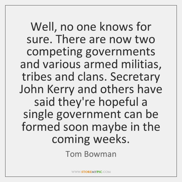Well, no one knows for sure. There are now two competing governments ...