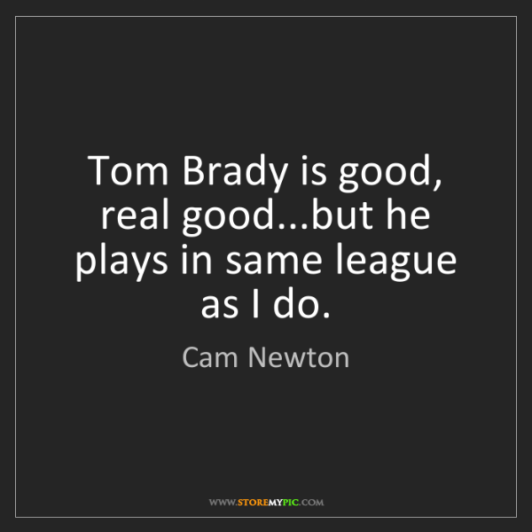 Cam Newton: Tom Brady is good, real good...but he plays in same league...