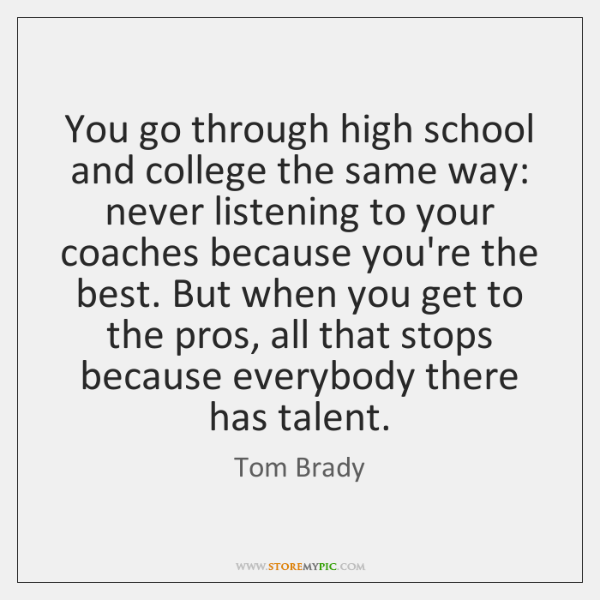 You go through high school and college the same way: never listening ...
