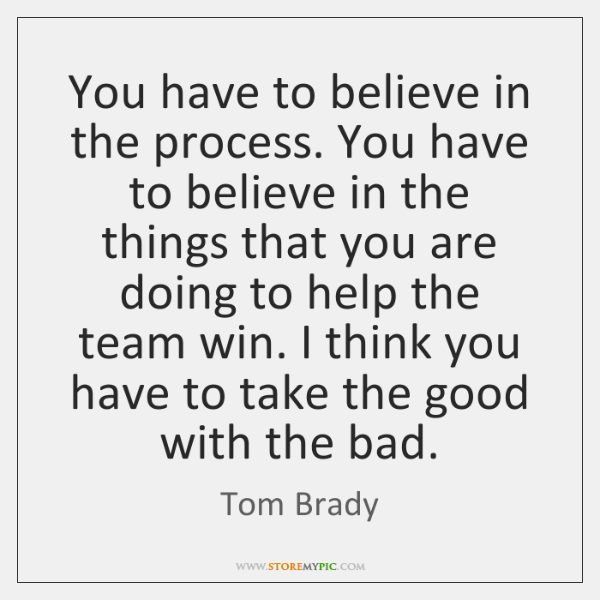 You have to believe in the process. You have to believe in ...