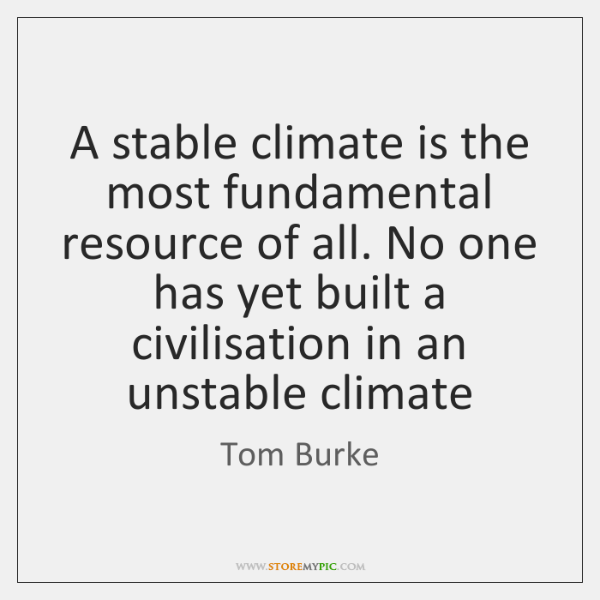 A stable climate is the most fundamental resource of all. No one ...