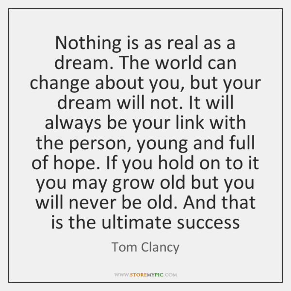 Nothing is as real as a dream. The world can change about ...