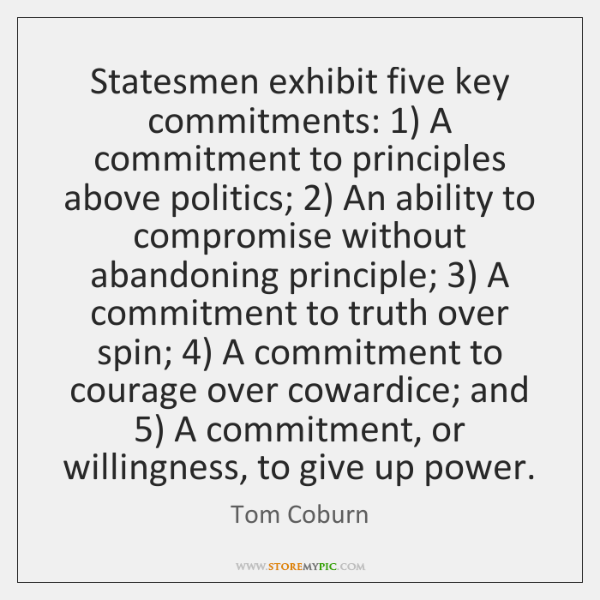 Statesmen exhibit five key commitments: 1) A commitment to principles above politics; 2) An ...