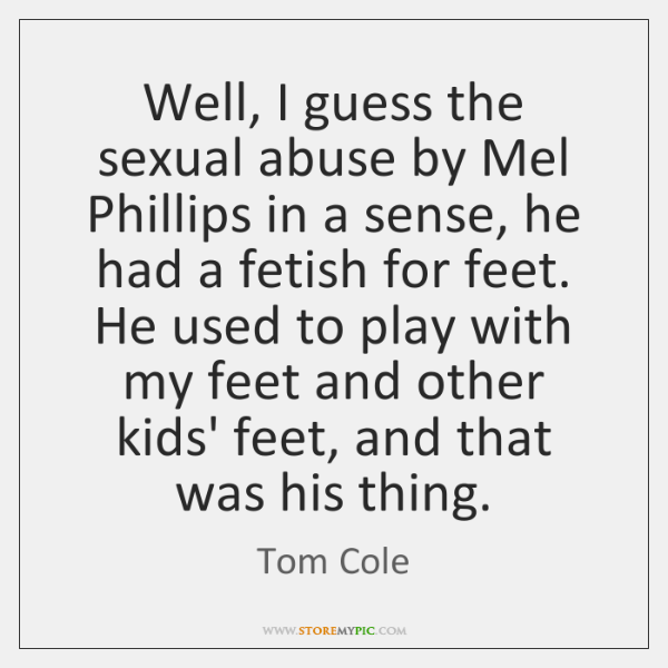 Well, I guess the sexual abuse by Mel Phillips in a sense, ...