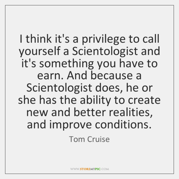 I think it's a privilege to call yourself a Scientologist and it's ...
