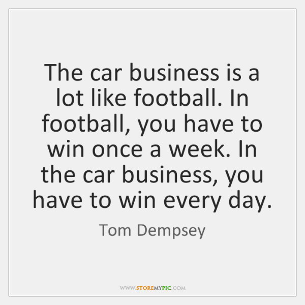 The car business is a lot like football. In football, you have ...