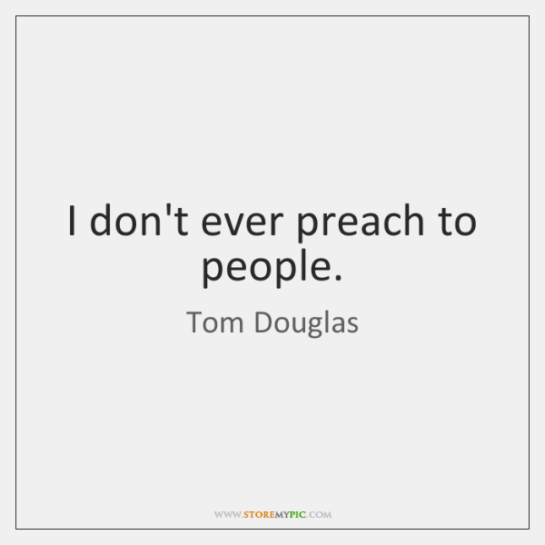 I don't ever preach to people.