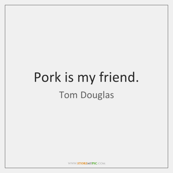 Pork is my friend.