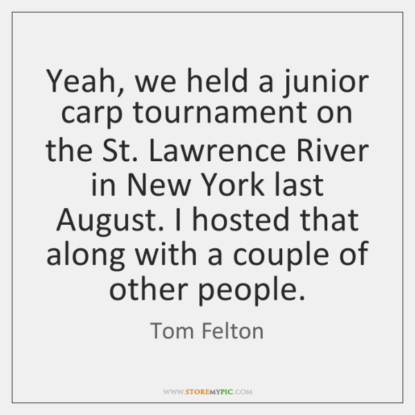 Yeah, we held a junior carp tournament on the St. Lawrence River ...