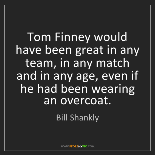 Bill Shankly: Tom Finney would have been great in any team, in any...