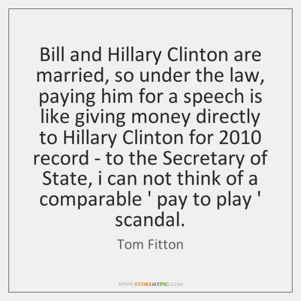 Bill and Hillary Clinton are married, so under the law, paying him ...