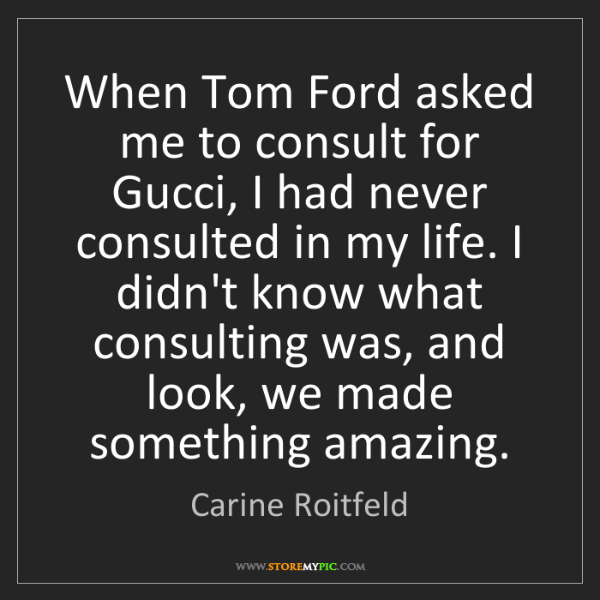 Carine Roitfeld: When Tom Ford asked me to consult for Gucci, I had never...