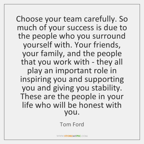 Choose your team carefully. So much of your success is due to ...