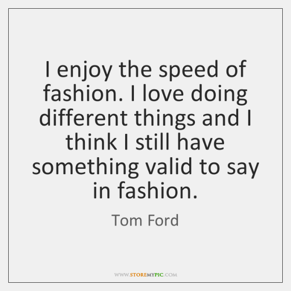 I enjoy the speed of fashion. I love doing different things and ...