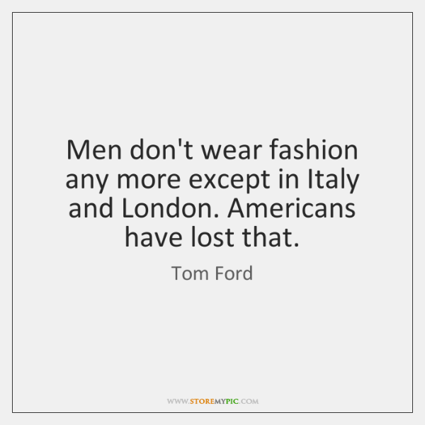 Men don't wear fashion any more except in Italy and London. Americans ...