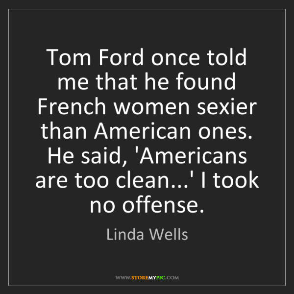 Linda Wells: Tom Ford once told me that he found French women sexier...