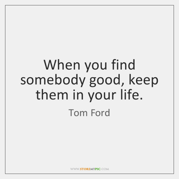 When you find somebody good, keep them in your life.