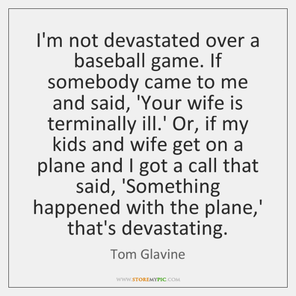 I'm not devastated over a baseball game. If somebody came to me ...