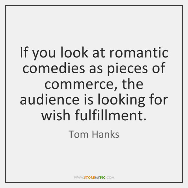 If you look at romantic comedies as pieces of commerce, the audience ...