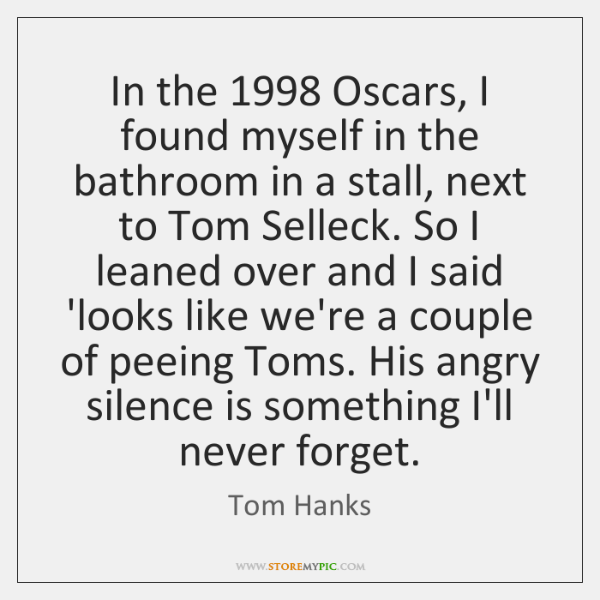 In the 1998 Oscars, I found myself in the bathroom in a stall, ...