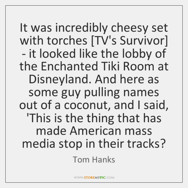 It was incredibly cheesy set with torches [TV's Survivor] - it looked ...