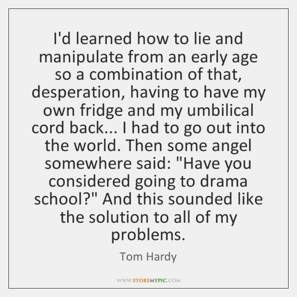 I'd learned how to lie and manipulate from an early age so ...