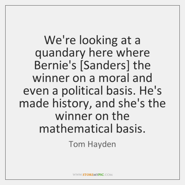 We're looking at a quandary here where Bernie's [Sanders] the winner on ...