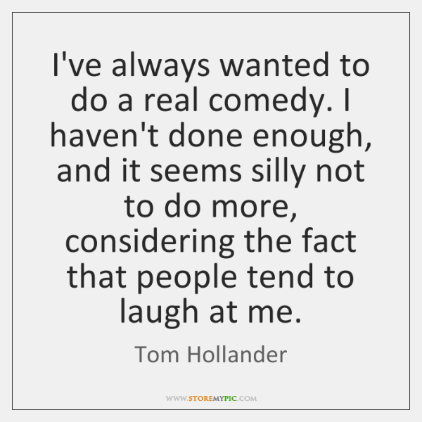 I've always wanted to do a real comedy. I haven't done enough, ...