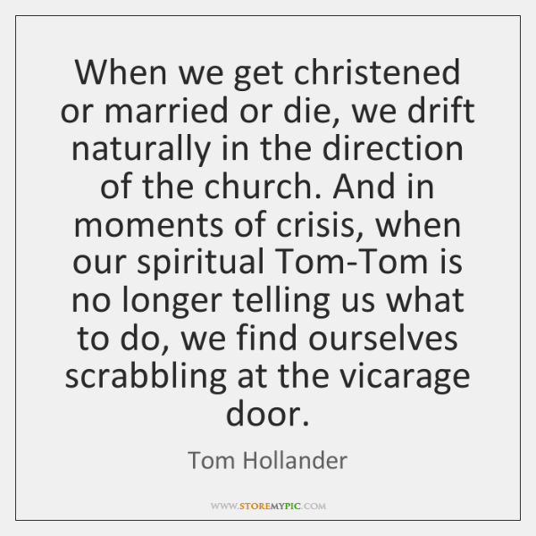 When we get christened or married or die, we drift naturally in ...