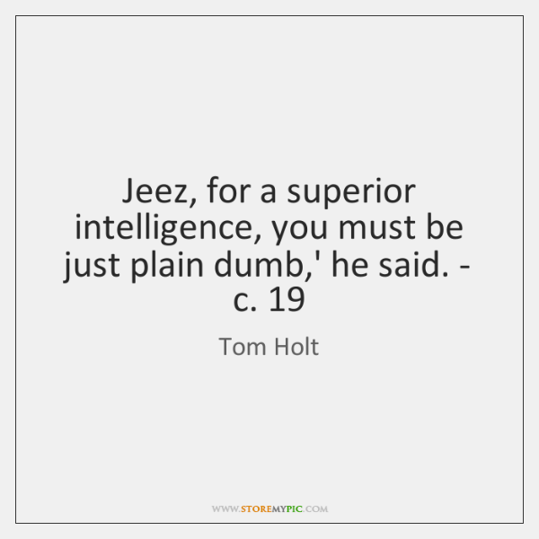 Jeez, for a superior intelligence, you must be just plain dumb,' ...