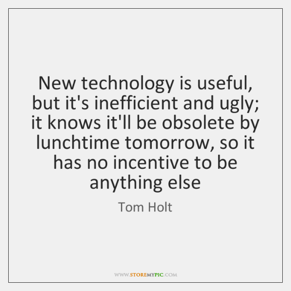 New technology is useful, but it's inefficient and ugly; it knows it'll ...