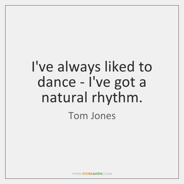 I've always liked to dance - I've got a natural rhythm.