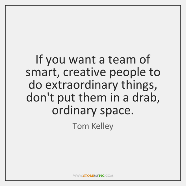 If you want a team of smart, creative people to do extraordinary ...