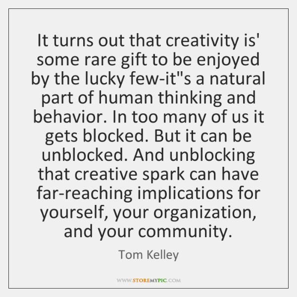 It turns out that creativity is' some rare gift to be enjoyed ...