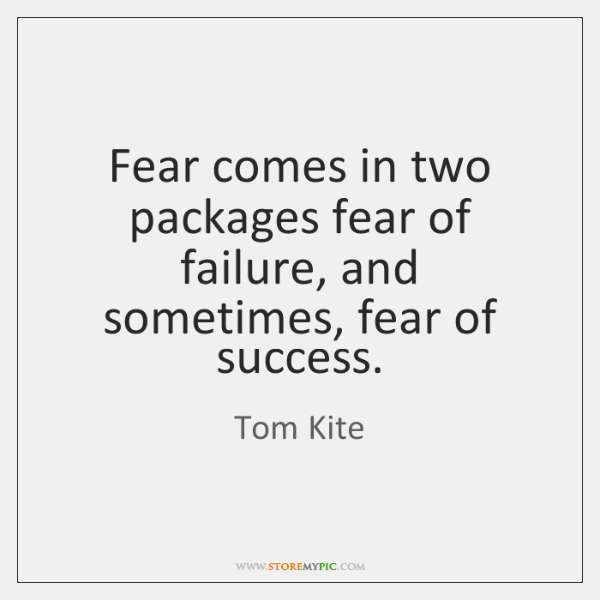 Fear comes in two packages fear of failure, and sometimes, fear of ...