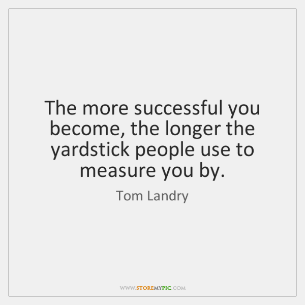 The more successful you become, the longer the yardstick people use to ...