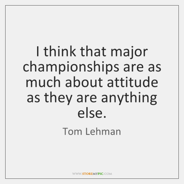 I think that major championships are as much about attitude as they ...
