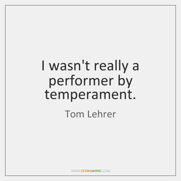 I wasn't really a performer by temperament.