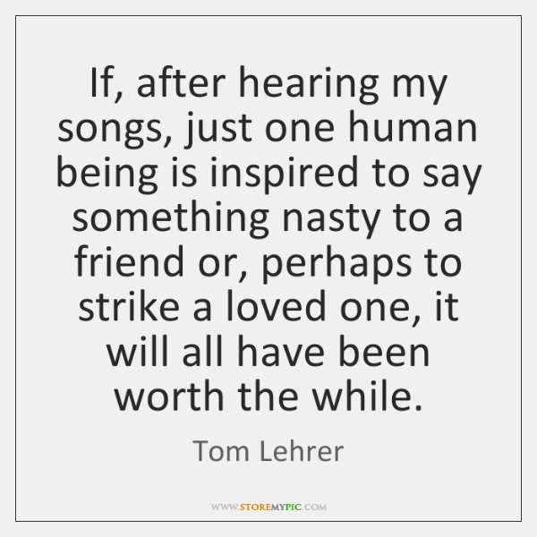 If, after hearing my songs, just one human being is inspired to ...