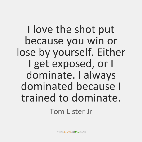 I love the shot put because you win or lose by yourself. ...