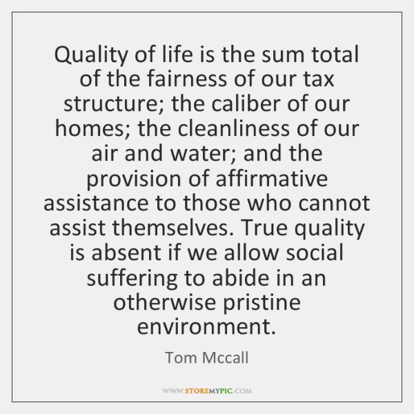 Quality of life is the sum total of the fairness of our ...