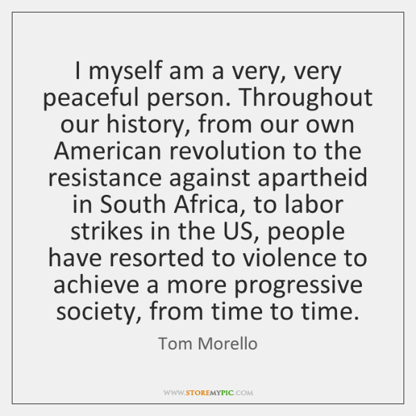 I myself am a very, very peaceful person. Throughout our history, from ...