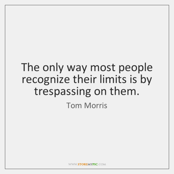 The only way most people recognize their limits is by trespassing on ...