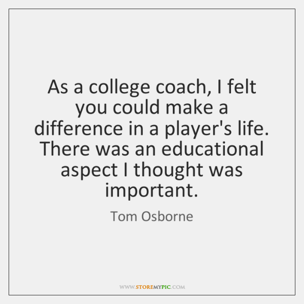 As a college coach, I felt you could make a difference in ...