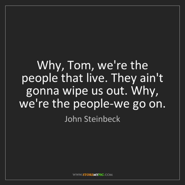 John Steinbeck: Why, Tom, we're the people that live. They ain't gonna...
