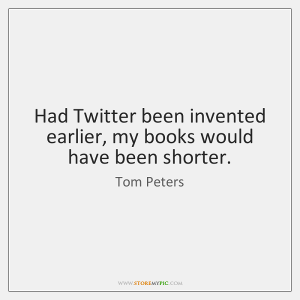 Had Twitter been invented earlier, my books would have been shorter.
