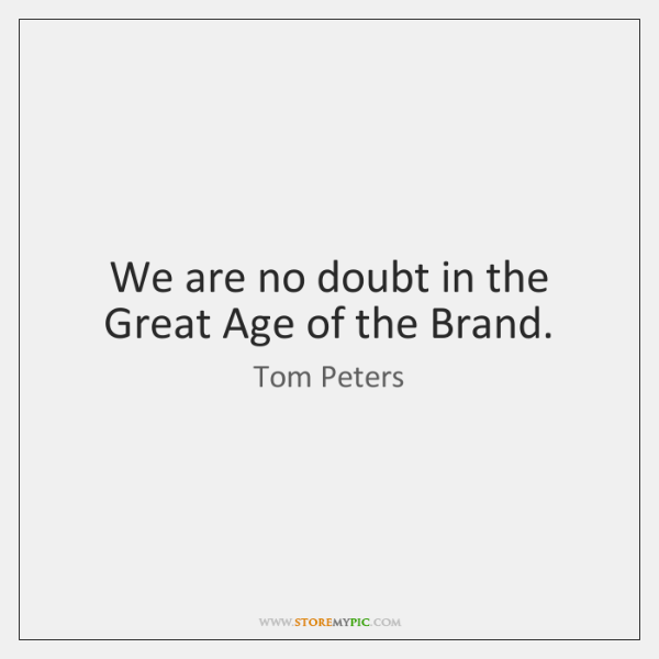 We are no doubt in the Great Age of the Brand.