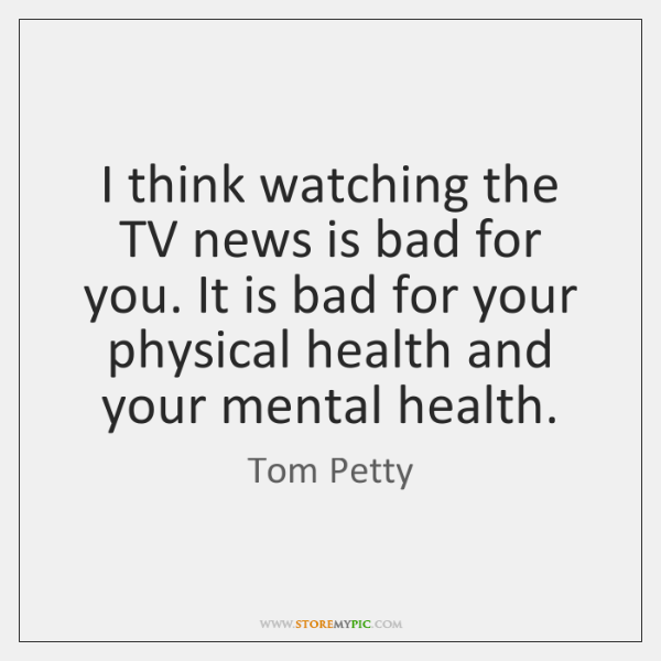 I think watching the TV news is bad for you. It is ...