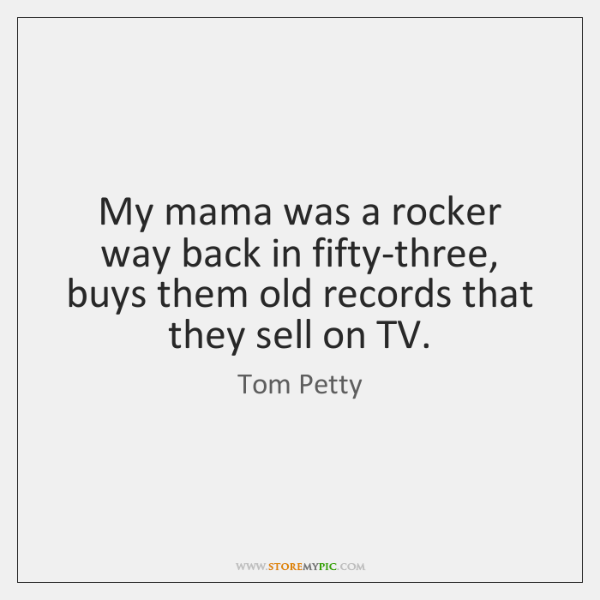 My mama was a rocker way back in fifty-three, buys them old ...